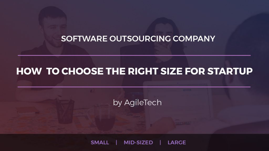 software outsourcing company how to choose the right size for startup agiletech