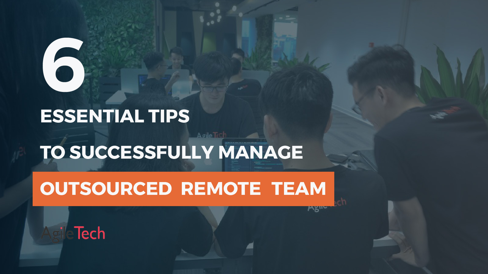 tips to successfully manage a dedicated team outsourced remote team by agiletech