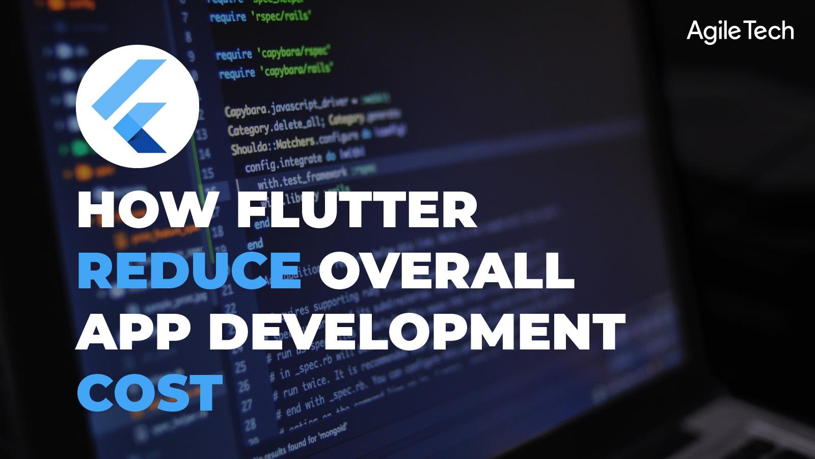 flutter app development, cross platform mobile app development framework, flutter reduce overall app development cost, agiletech