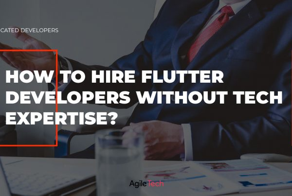 flutter developers, hiring flutter app devleopers, how to hire flutter developers without tech expertise, agiletech