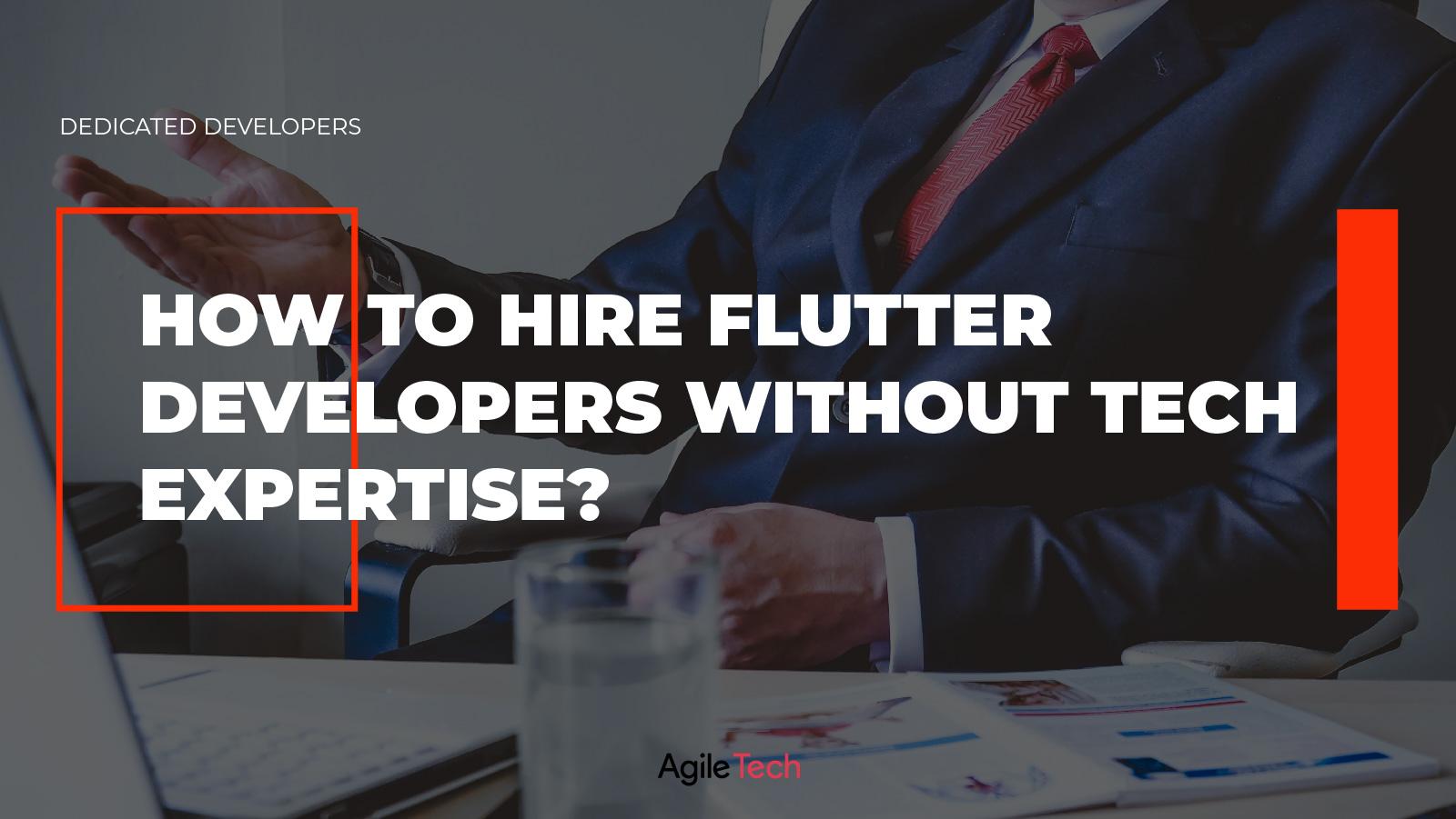 flutter developers, hiring flutter app devleopers, how to hire flutter developers without tech expertise, agiletech
