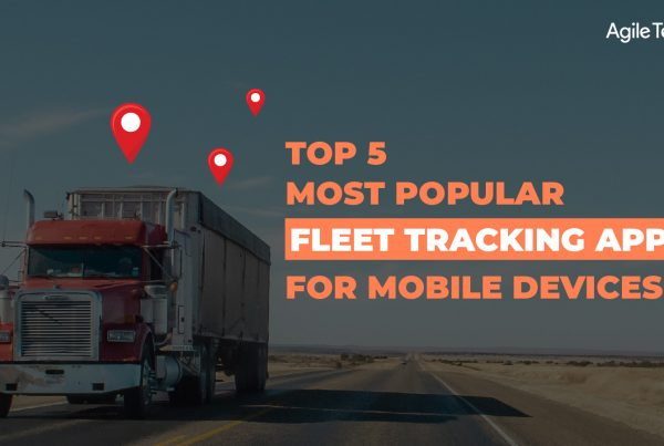 fleet tracking apps, top 5 most popular fleet management apps to track fleet vehicles location, agiletech