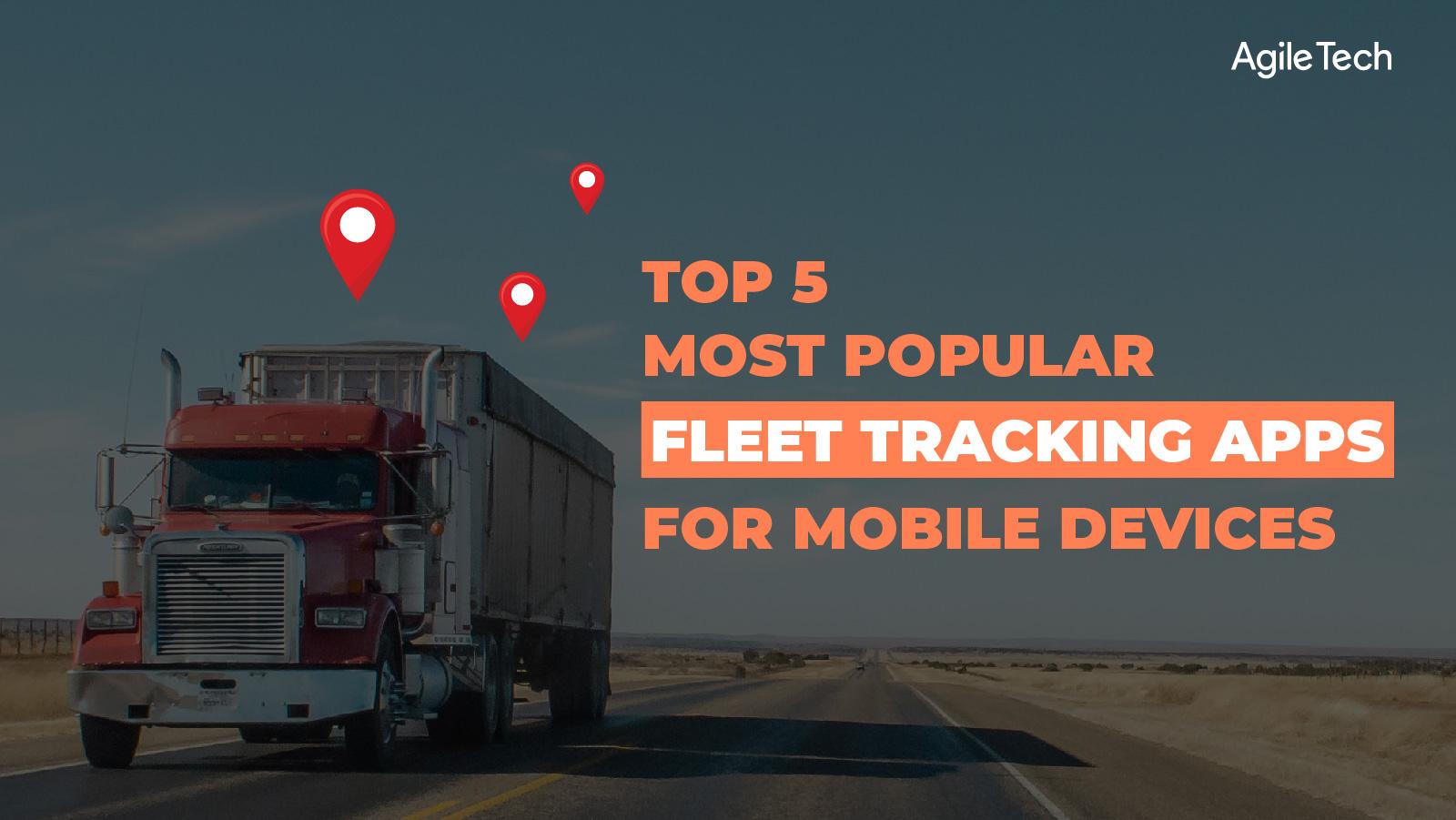 fleet tracking apps, top 5 most popular fleet management apps to track fleet vehicles location, agiletech